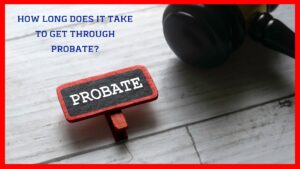 Read more about the article HOW LONG DOES IT TAKE TO GET THROUGH PROBATE?